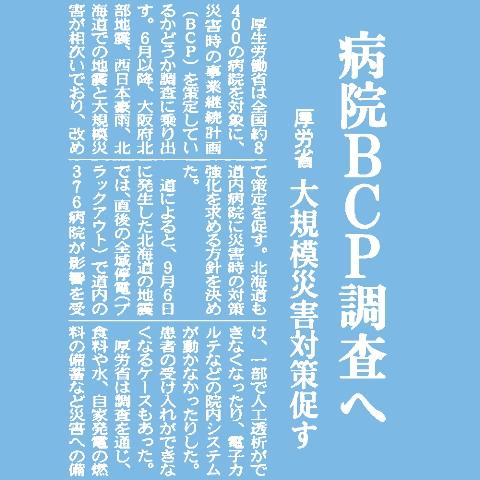 厚生労働省は全国約8400の病院を対象に、災害時の事業継続計画(BCP)を策定しているかどうか調査に乗り出す。6月以降、大阪府北部地震、西日本豪雨、北海道での地震と大規模災害が相次いでおり、改めて策定を促す。北海道も道内病院に災害時の対策強化を求める方針を決めた。道によると、9月6日に発生した北海道の地震では、直後の全域停電(ブラックアウト)で道内の376病院が影響を受け、一部で人工透析ができなくなったり、電子カルテなどの院内システムが動かなかったりした。患者の受け入れができなくなるケースもあった。厚労省は調査を通じ、食料や水、自家発電の燃料の備蓄など災害への備えを確認。2019年3月までに結果を取りまとめる。厚労省は災害拠点病院に対して同年3月までにBCPを策定するよう義務付けており、ほかの病院の状況も把握する。道は約千の医療機関を対象に保健所を通じてアンケートを実施。今回のブラックアウトで課題となった事例を集める。その上で、大規模災害時の対応マニュアルでブラックアウトを想定した対策を盛り込むよう指導する。